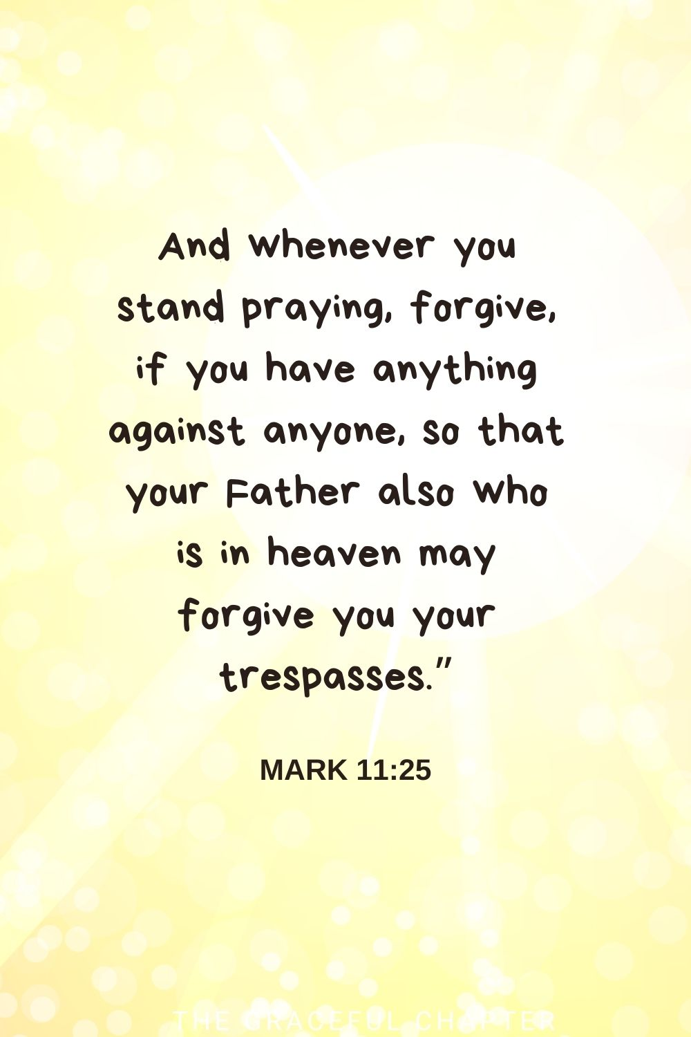 """And whenever you stand praying, forgive, if you have anything against anyone, so that your Father also who is in heaven may forgive you your trespasses."""" Mark 11:25"""