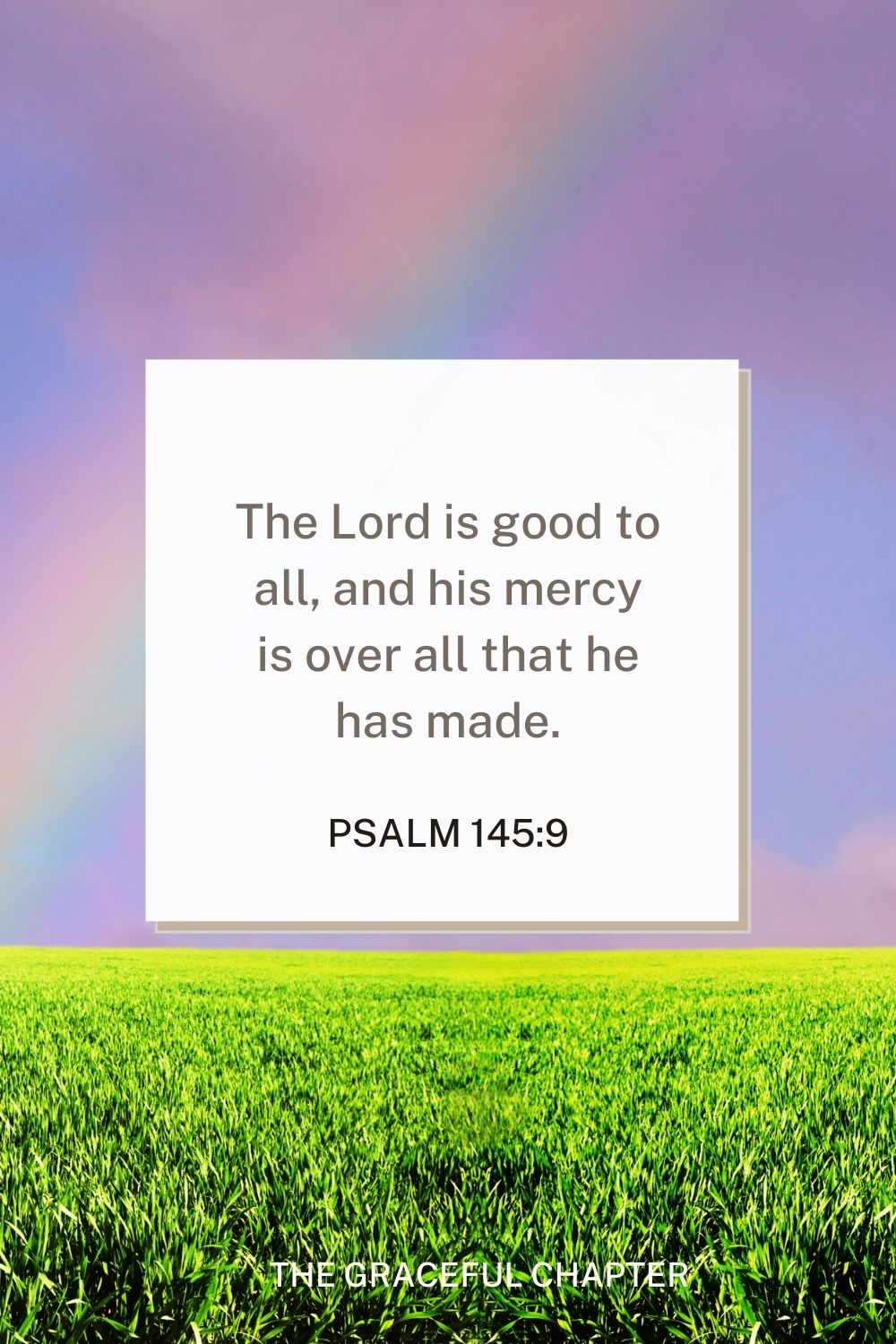 The Lord is good to all, and his mercy is over all that he has made. Psalm 145:9