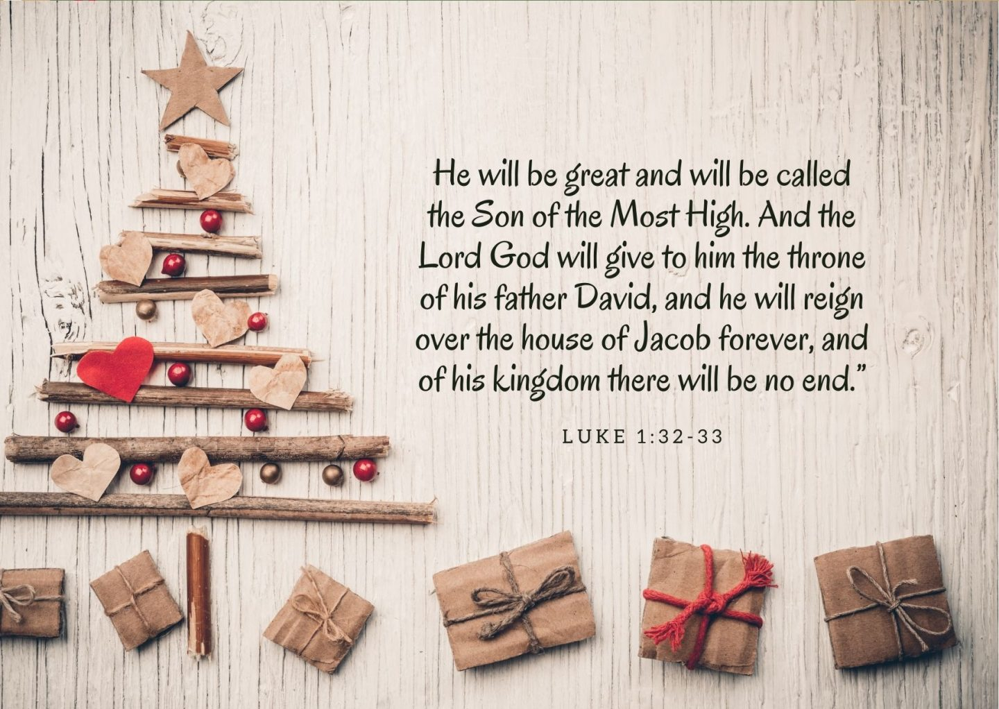 """He will be great and will be called the Son of the Most High. And the Lord God will give to him the throne of his father David,and he will reign over the house of Jacob forever, and of his kingdom there will be no end.""""He will be great and will be called the Son of the Most High. And the Lord God will give to him the throne of his father David,and he will reign over the house of Jacob forever, and of his kingdom there will be no end."""" He will be great and will be called the Son of the Most High. And the Lord God will give to him the throne of his father David,and he will reign over the house of Jacob forever, and of his kingdom there will be no end."""" Luke 1:32-33"""