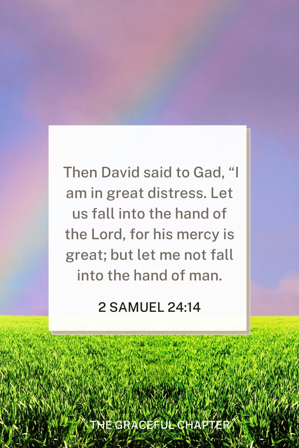 """Then David said to Gad, """"I am in great distress. Let us fall into the hand of the Lord, for his mercy is great; but let me not fall into the hand of man."""" 2 Samuel 24:14"""