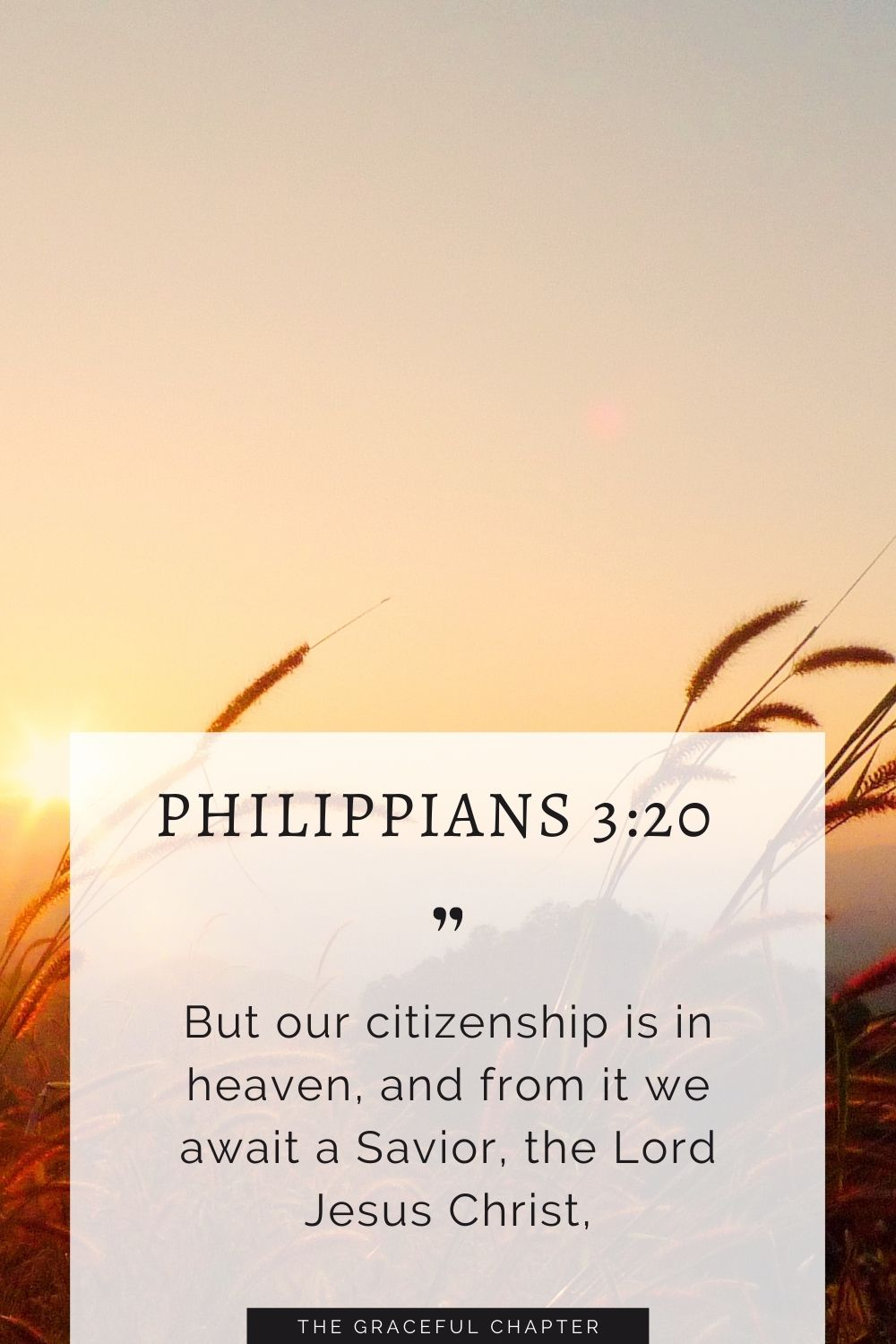But our citizenship is in heaven, and from it we await a Savior, the Lord Jesus Christ, Philippians 3:20