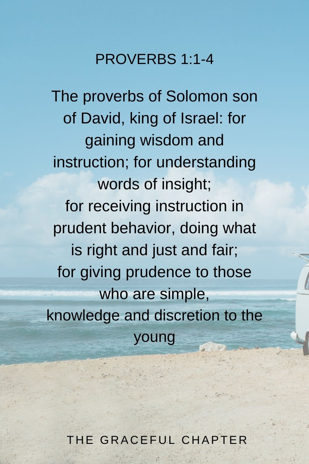 The proverbs of Solomon son of David, king of Israel: for gaining wisdom and instruction; for understanding words of insight; for receiving instruction in prudent behavior, doing what is right and just and fair; for giving prudence to those who are simple, knowledge and discretion to the young Proverbs 1:1-4