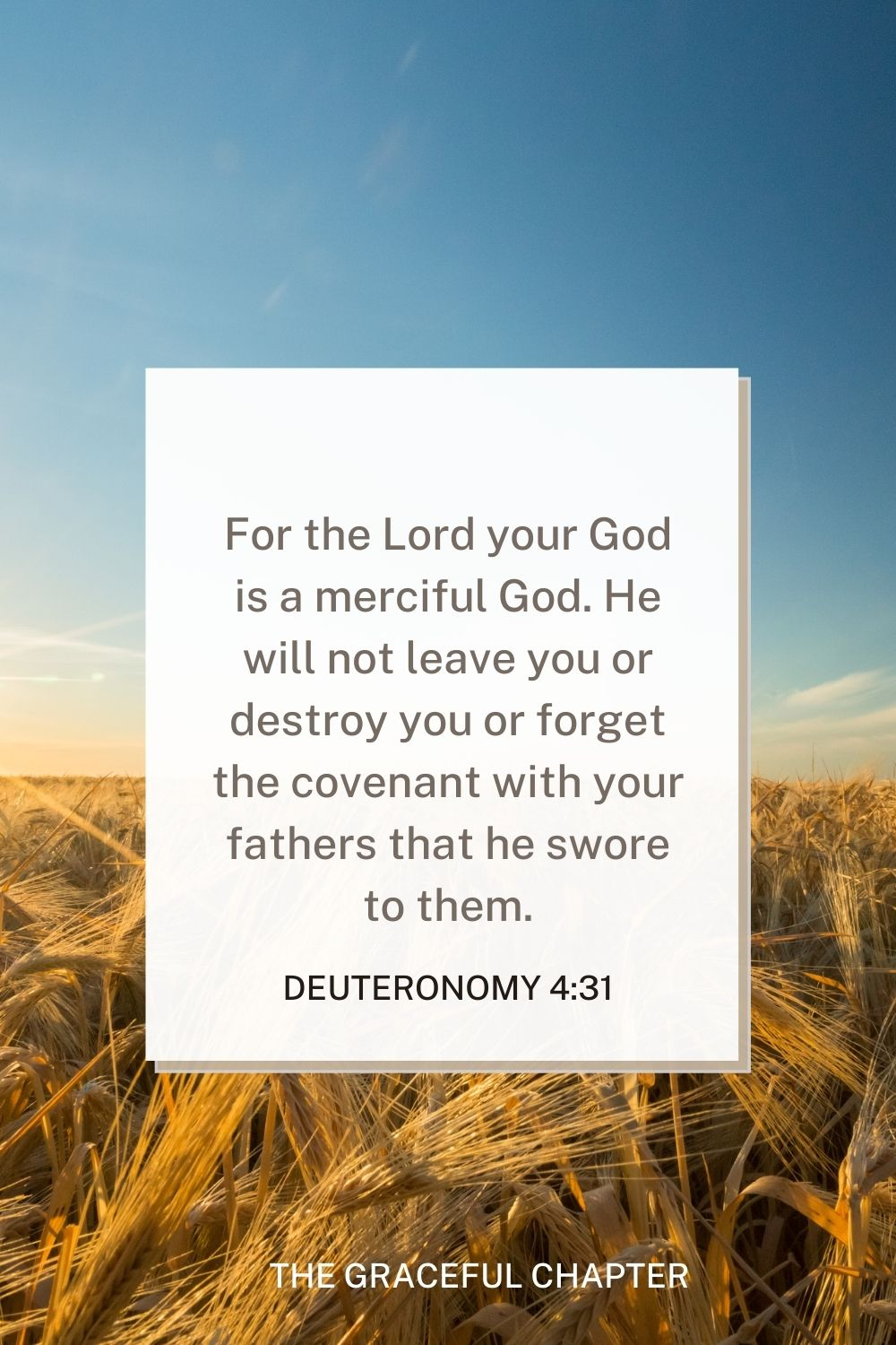 For the Lord your God is a merciful God. He will not leave you or destroy you or forget the covenant with your fathers that he swore to them. Deuteronomy 4:31