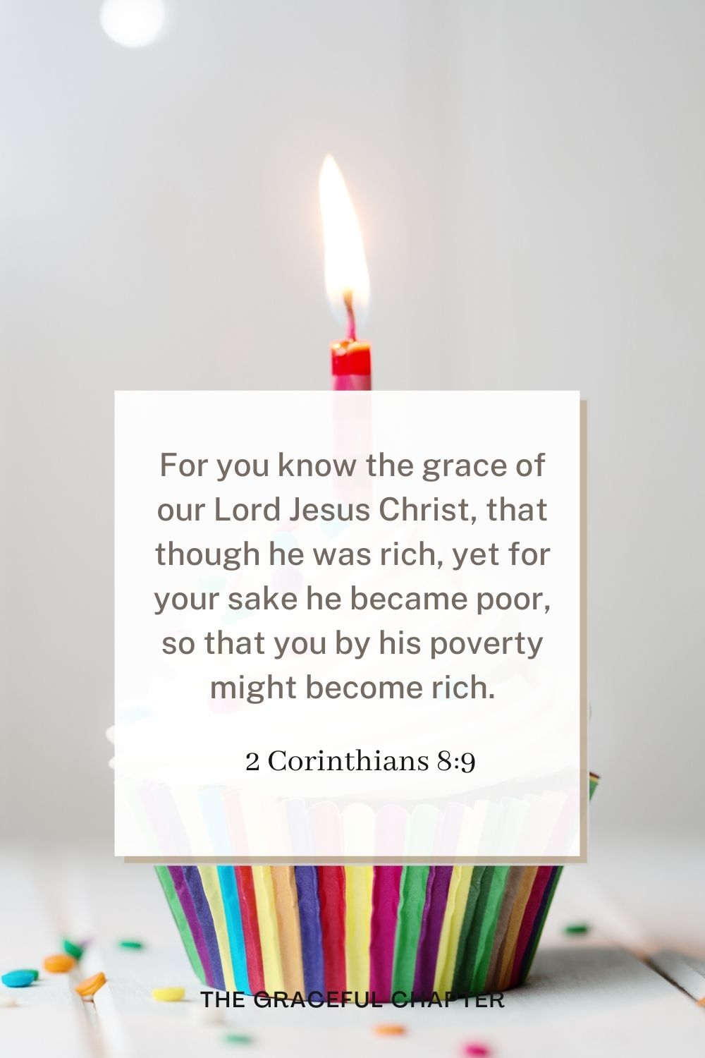 For you know the grace of our Lord Jesus Christ, that though he was rich, yet for your sake he became poor, so that you by his poverty might become rich. 2 Corinthians 8:9