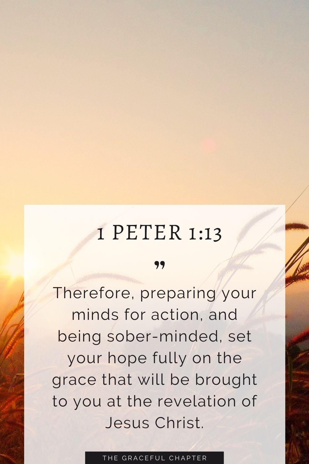 Therefore, preparing your minds for action, and being sober-minded, set your hope fully on the grace that will be brought to you at the revelation of Jesus Christ. Therefore, preparing your minds for action, and being sober-minded, set your hope fully on the grace that will be brought to you at the revelation of Jesus Christ. 1 Peter 1:13
