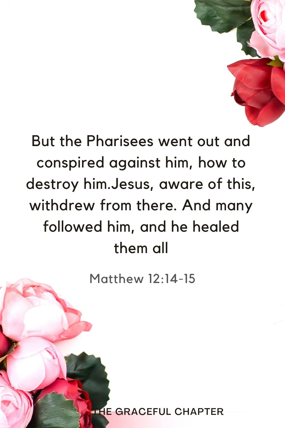 But the Pharisees went out and conspired against him, how to destroy him.Jesus, aware of this, withdrew from there. And many followed him, and he healed them all Matthew 12:14-15