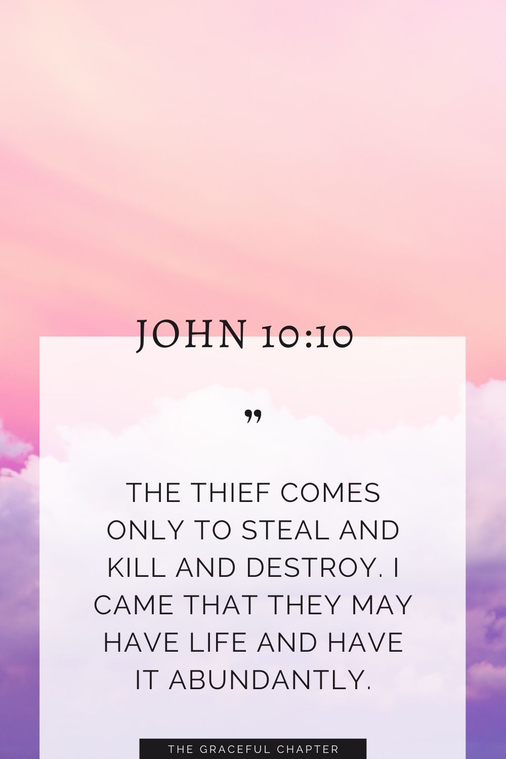 The thief comes only to steal and kill and destroy. I came that they may have life and have it abundantly. John 10:10