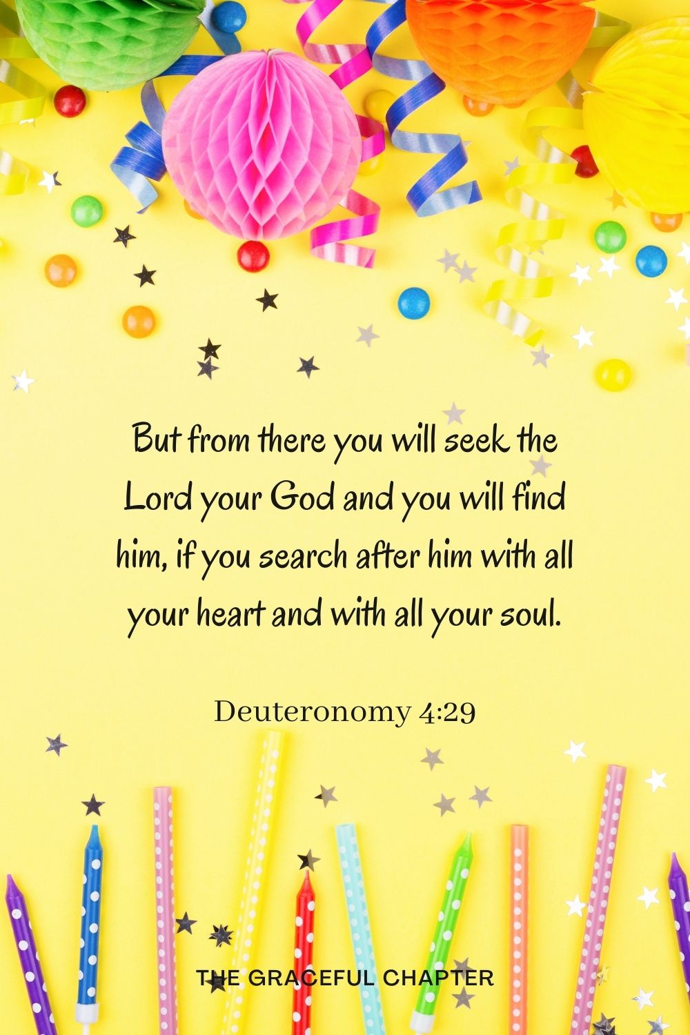 But from there you will seek the Lord your God and you will find him, if you search after him with all your heart and with all your soul. But from there you will seek the Lord your God and you will find him, if you search after him with all your heart and with all your soul. Deuteronomy 4:29
