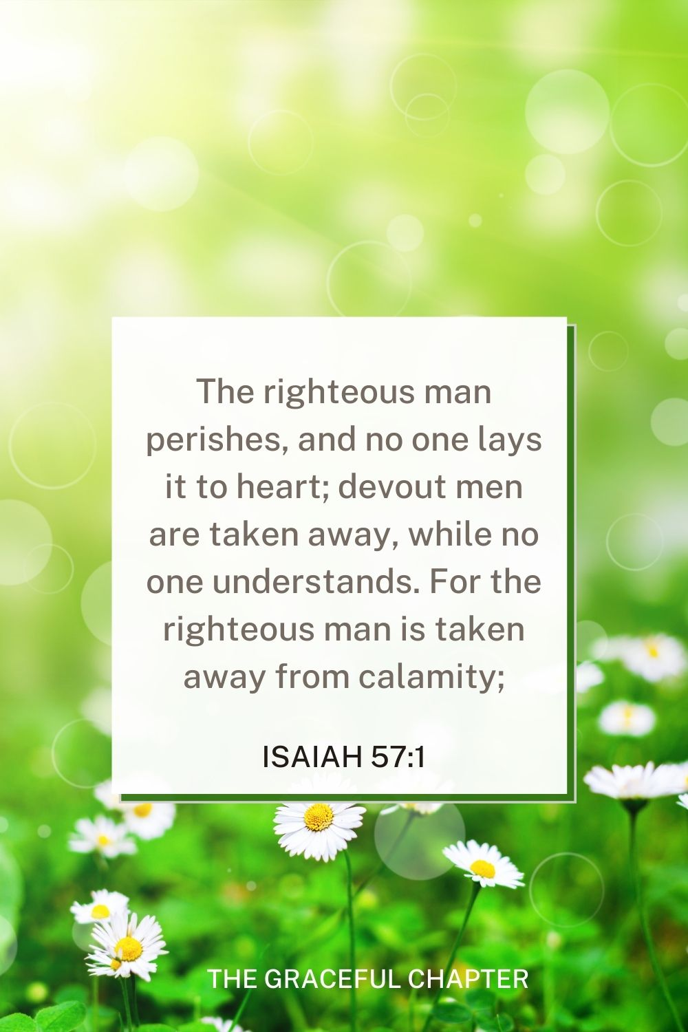 The righteous man perishes, and no one lays it to heart; devout men are taken away, while no one understands. For the righteous man is taken away from calamity; The righteous man perishes, and no one lays it to heart; devout men are taken away, while no one understands. For the righteous man is taken away from calamity; Isaiah 57:1