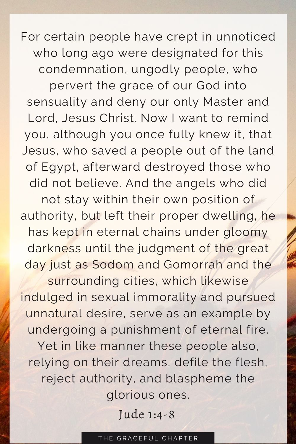 For certain people have crept in unnoticed who long ago were designated for this condemnation, ungodly people, who pervert the grace of our God into sensuality and deny our only Master and Lord, Jesus Christ. Now I want to remind you, although you once fully knew it, that Jesus, who saved a people out of the land of Egypt, afterward destroyed those who did not believe. And the angels who did not stay within their own position of authority, but left their proper dwelling, he has kept in eternal chains under gloomy darkness until the judgment of the great day just as Sodom and Gomorrah and the surrounding cities, which likewise indulged in sexual immorality and pursued unnatural desire, serve as an example by undergoing a punishment of eternal fire. Yet in like manner these people also, relying on their dreams, defile the flesh, reject authority, and blaspheme the glorious ones. Jude 1:4-8