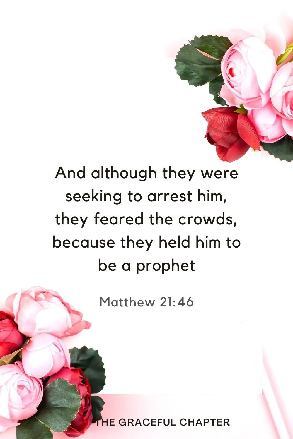 And although they were seeking to arrest him, they feared the crowds, because they held him to be a prophet Matthew 21:46