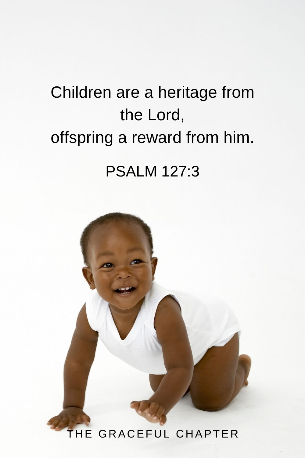 Children are a heritage from the Lord, offspring a reward from him. Psalm 127:3