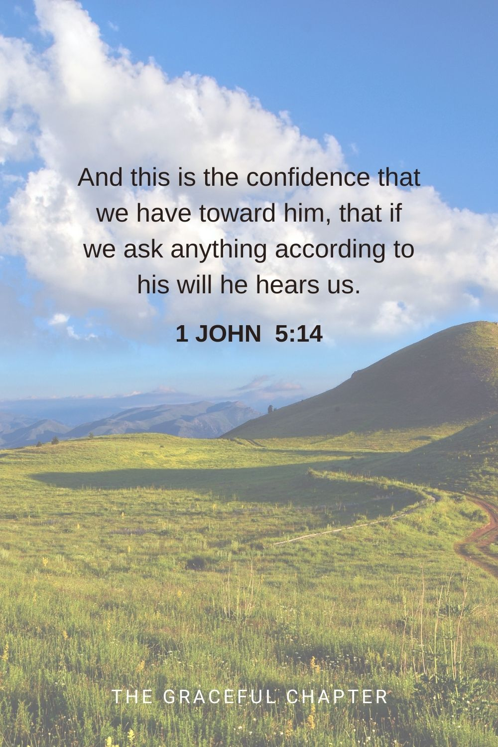 And this is the confidence that we have toward him, that if we ask anything according to his will he hears us. 1 John 5:14