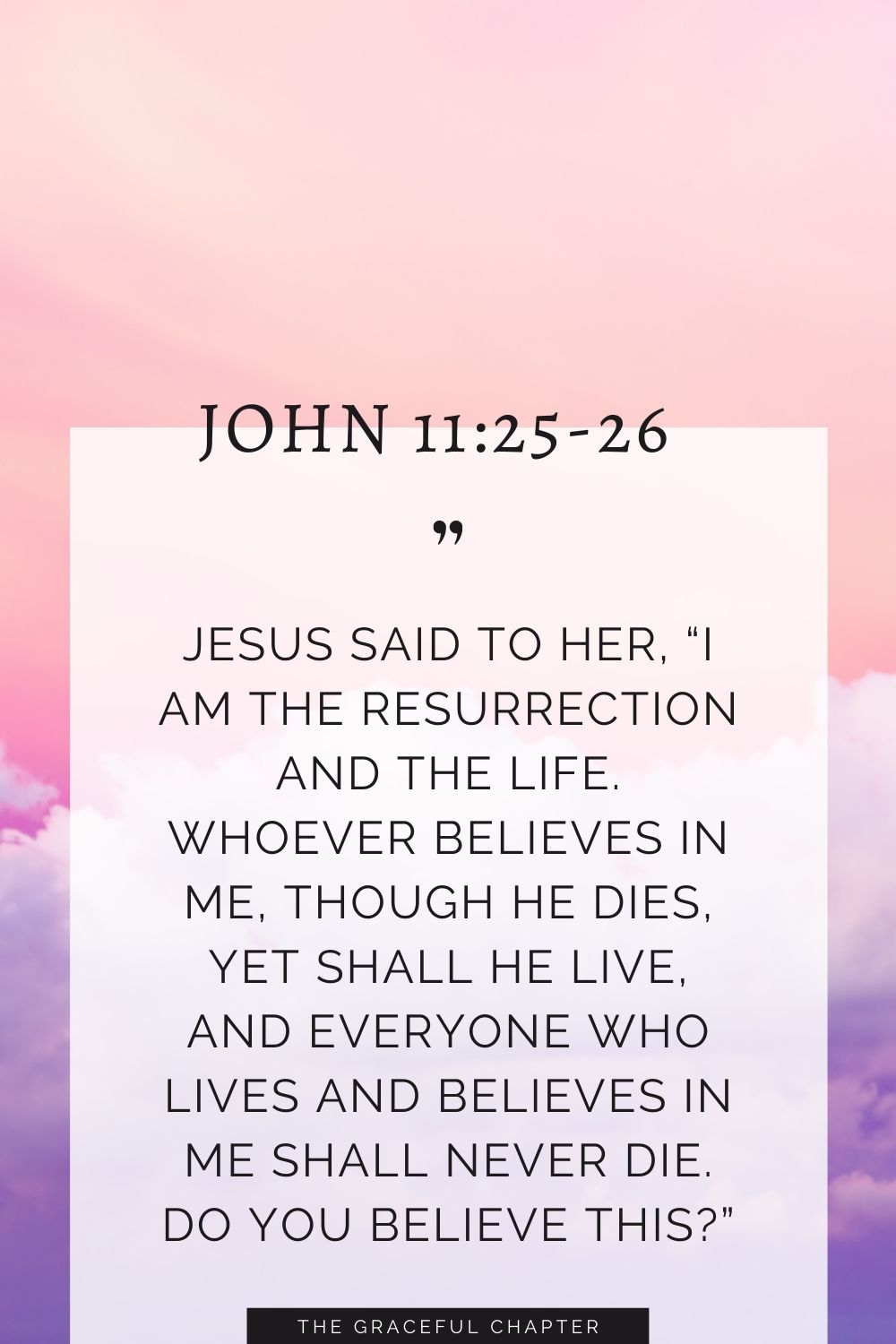 """Jesus said to her, """"I am the resurrection and the life. Whoever believes in me, though he dies, yet shall he live, and everyone who lives and believes in me shall never die. Do you believe this?"""" John 11:25-26"""
