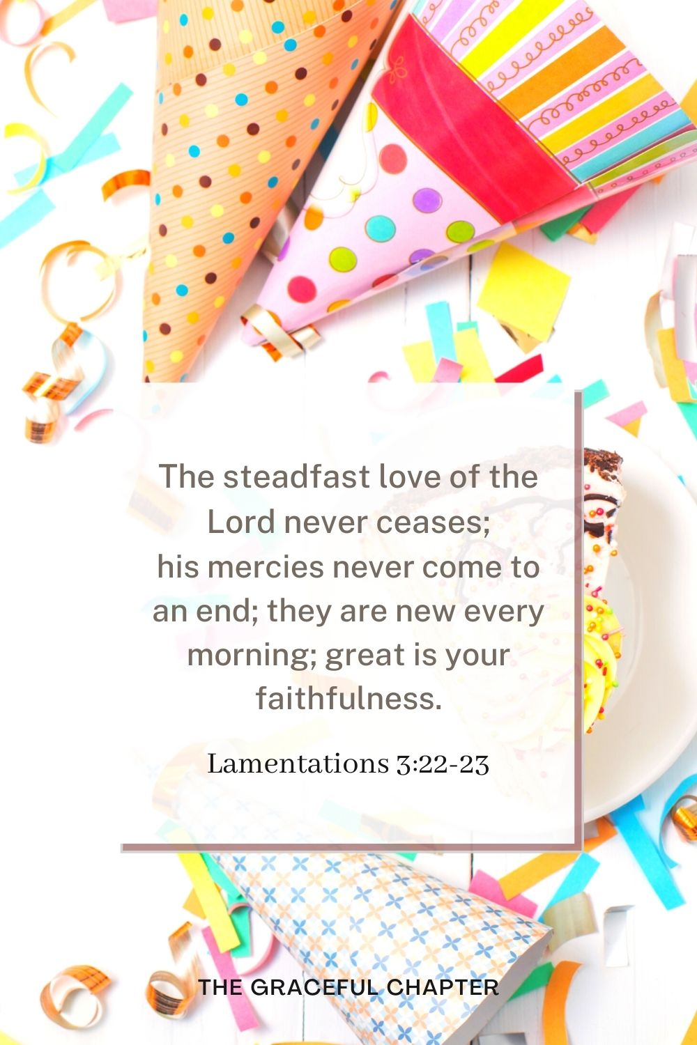 birthday bible verses - The steadfast love of the Lord never ceases; his mercies never come to an end;they are new every morning; great is your faithfulness. Lamentations 3:22-23