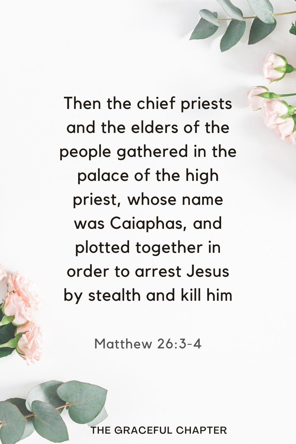 Then the chief priests and the elders of the people gathered in the palace of the high priest, whose name was Caiaphas, and plotted together in order to arrest Jesus by stealth and kill him. Matthew 26:3-4
