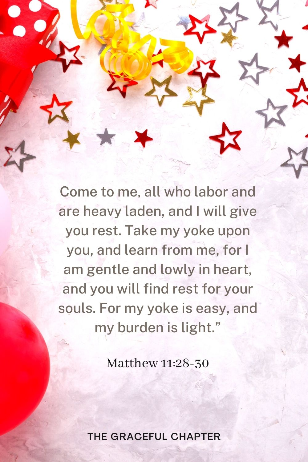 """Come to me, all who labor and are heavy laden, and I will give you rest.Take my yoke upon you, and learn from me, for I am gentle and lowly in heart, and you will find rest for your souls.For my yoke is easy, and my burden is light."""" Matthew 11:28-30"""