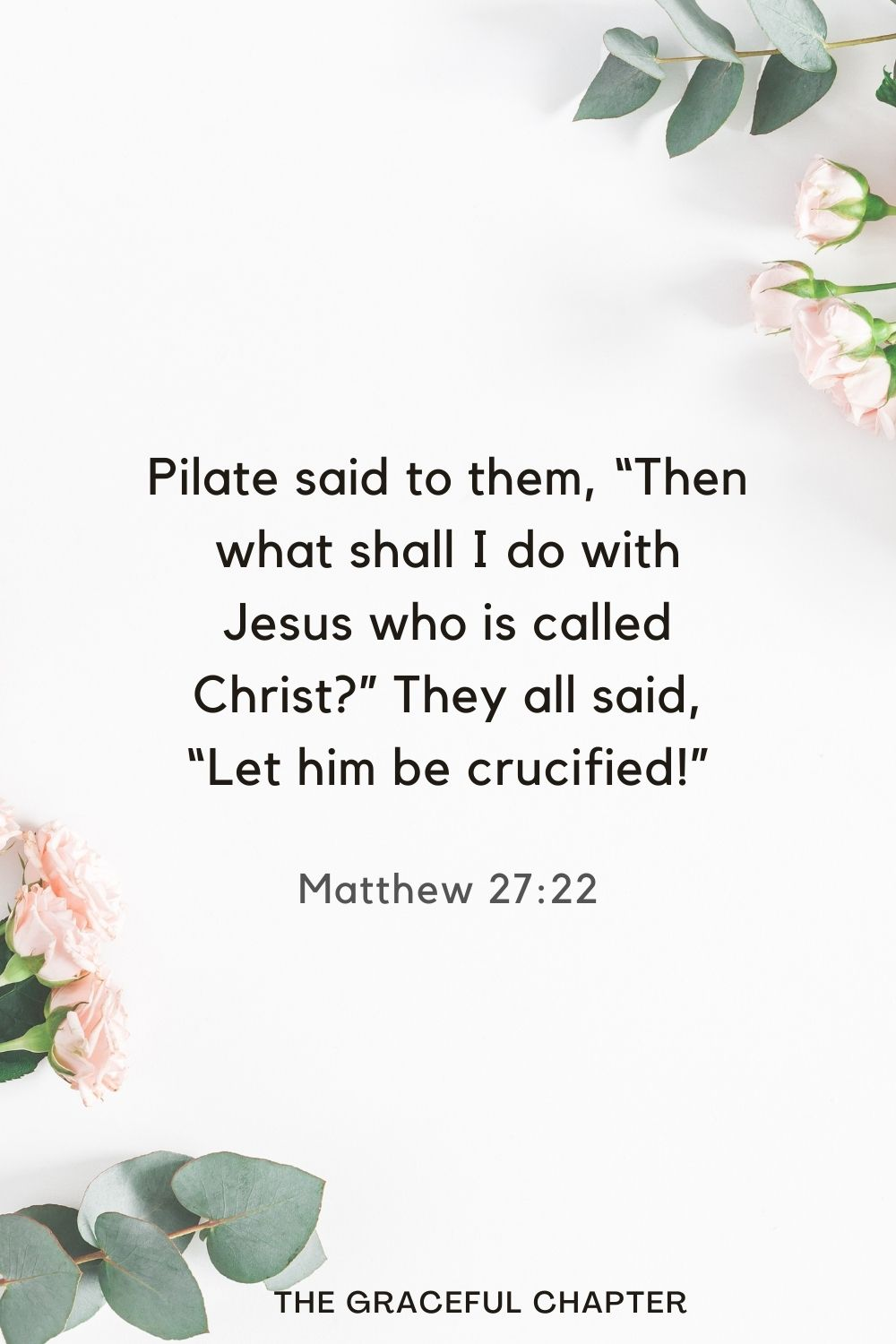 """Pilate said to them, """"Then what shall I do with Jesus who is called Christ?"""" They all said, """"Let him be crucified!"""" Matthew 27:22"""