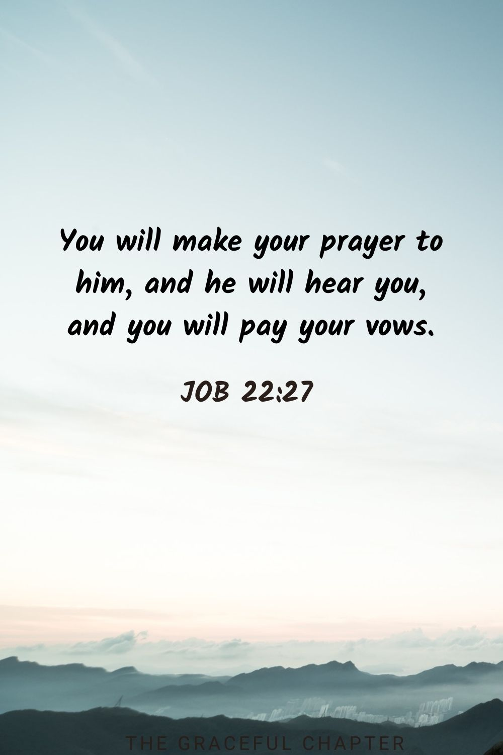 You will make your prayer to him, and he will hear you, and you will pay your vows. Job 22:27