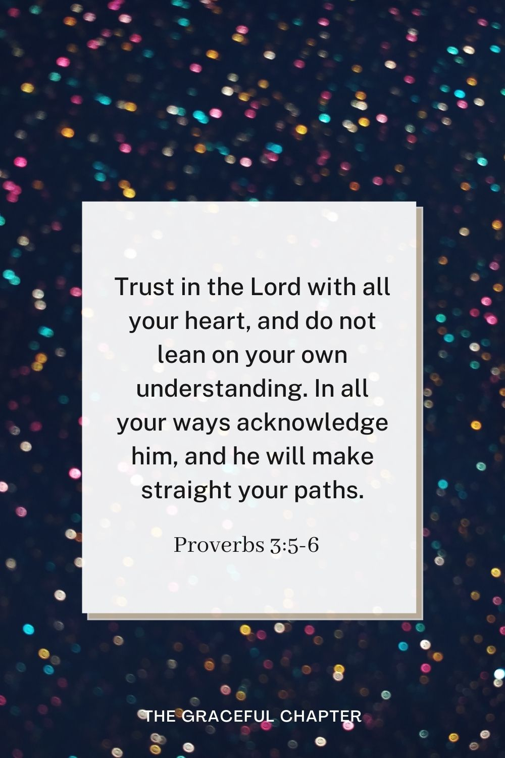 birthday bible verses - Trust in the Lord with all your heart, and do not lean on your own understanding. In all your ways acknowledge him, and he will make straight your paths. Proverbs 3:5-6