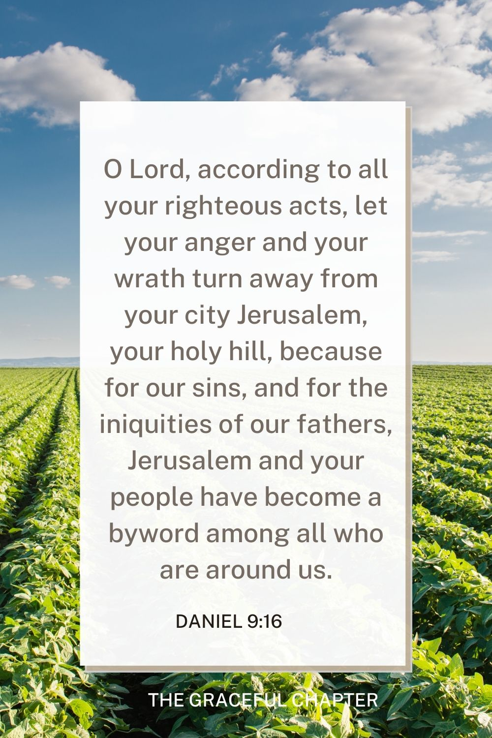 O Lord, according to all your righteous acts, let your anger and your wrath turn away from your city Jerusalem, your holy hill, because for our sins, and for the iniquities of our fathers, Jerusalem and your people have become a byword among all who are around us. Daniel 9:16