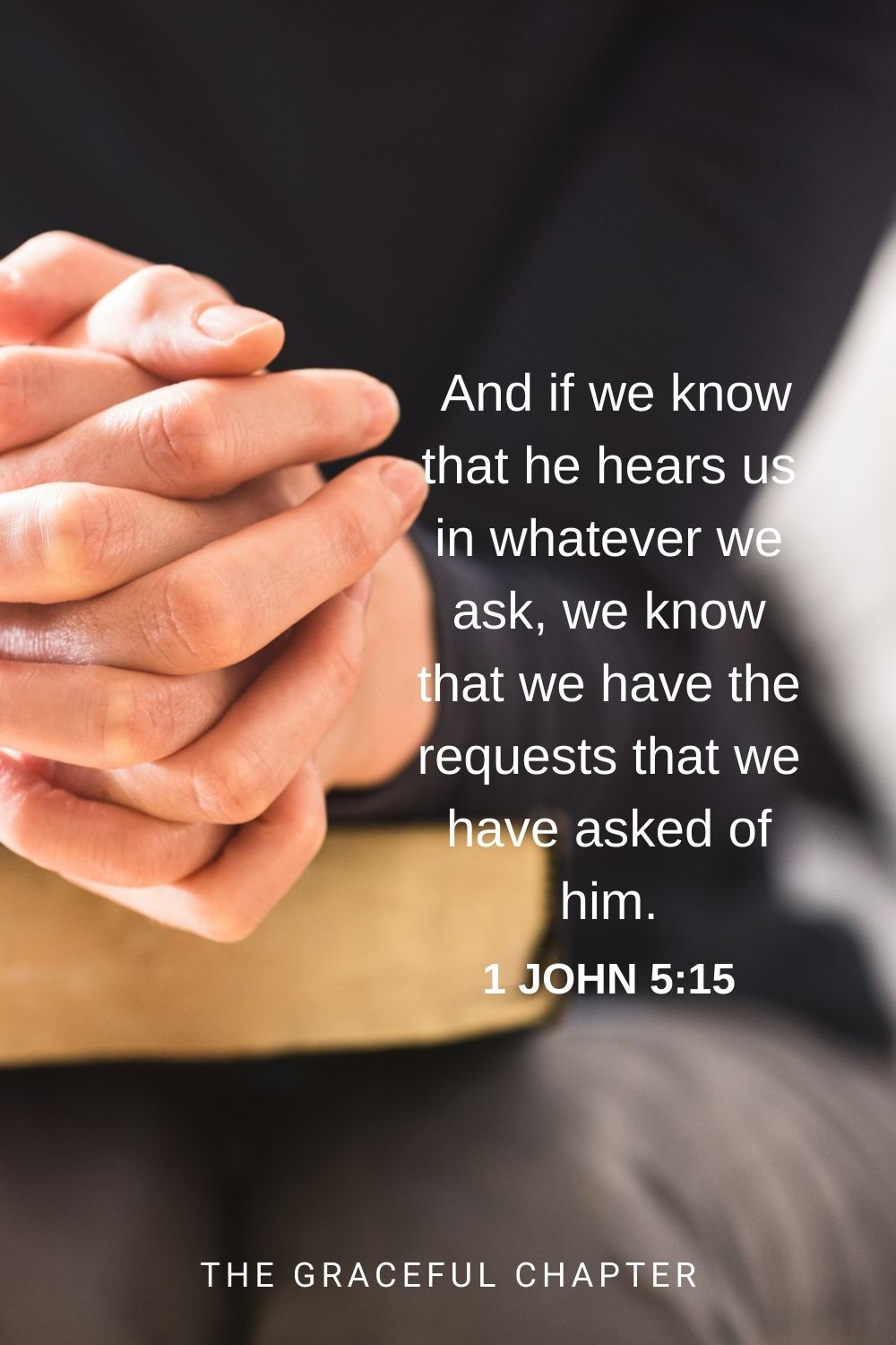 And if we know that he hears us in whatever we ask, we know that we have the requests that we have asked of him. 1 John 5:15