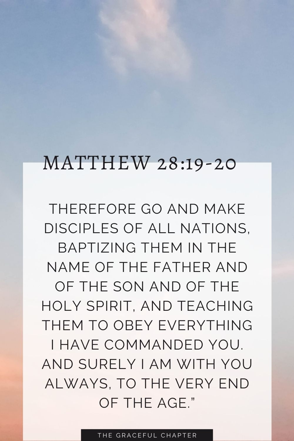 """Therefore go and make disciples of all nations,baptizing them in the name of the Father and of the Son and of the Holy Spirit,and teachingthem to obey everything I have commanded you. And surely I am with youalways, to the very end of the age."""" Matthew 28:19-20"""