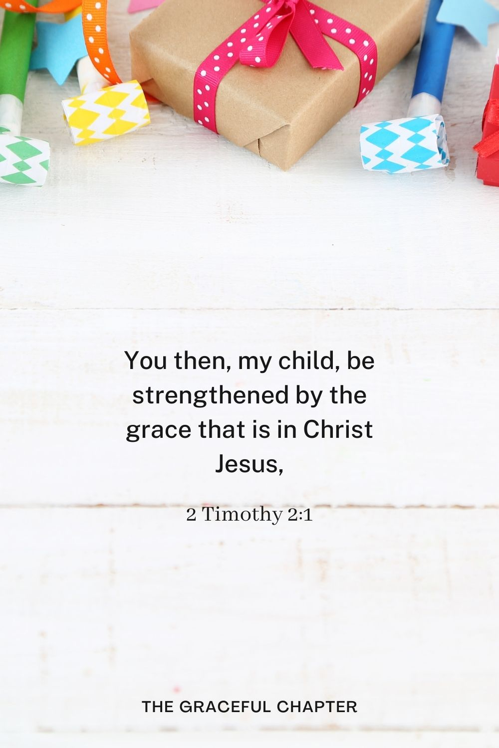 You then, my child, be strengthened by the grace that is in Christ Jesus, 2 Timothy 2:1