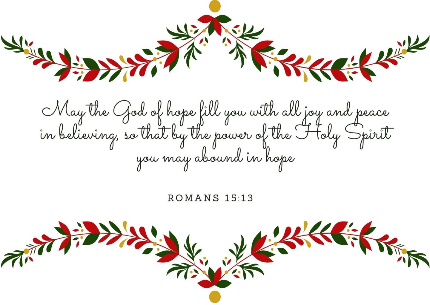 May the God of hope fill you with all joy and peace in believing, so that by the power of the Holy Spirit you may abound in hope. Romans 15:13