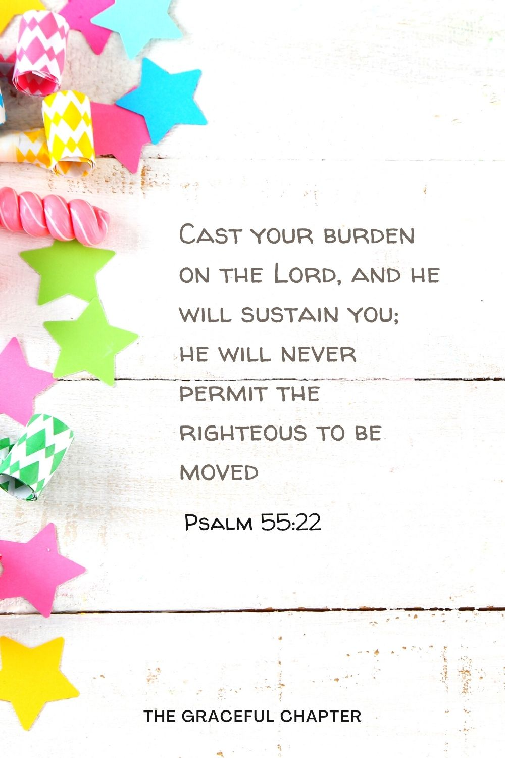 Cast your burden on the Lord, and he will sustain you; he will never permit the righteous to be moved. Psalm 55:22