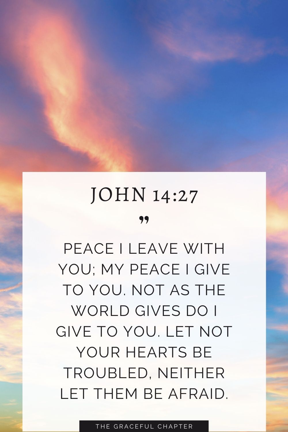 Peace I leave with you; my peace I give to you. Not as the world gives do I give to you. Let not your hearts be troubled, neither let them be afraid. John 14:27