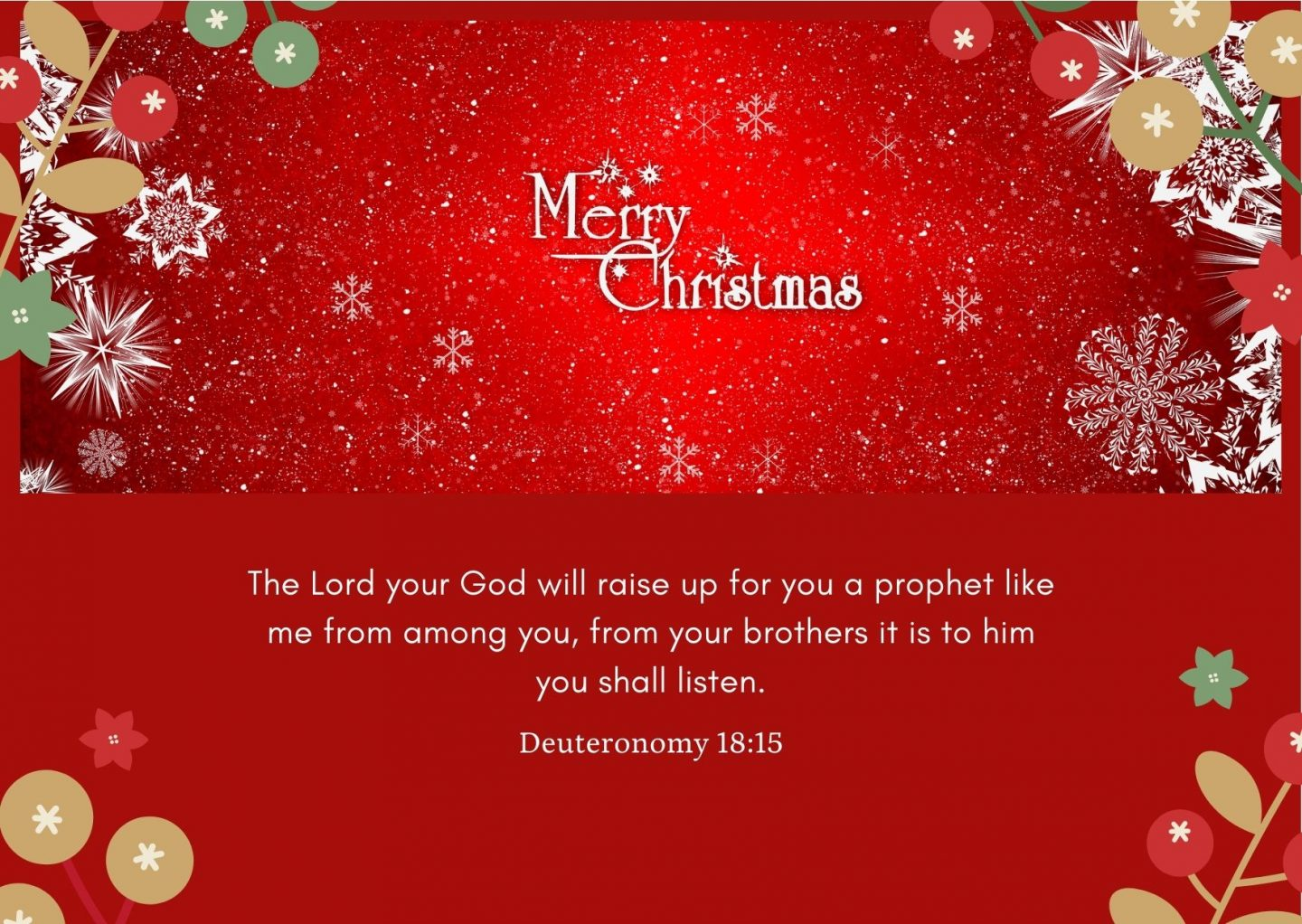 The Lord your God will raise up for you a prophet like me from among you, from your brothers it is to him you shall listen Deuteronomy 18:15