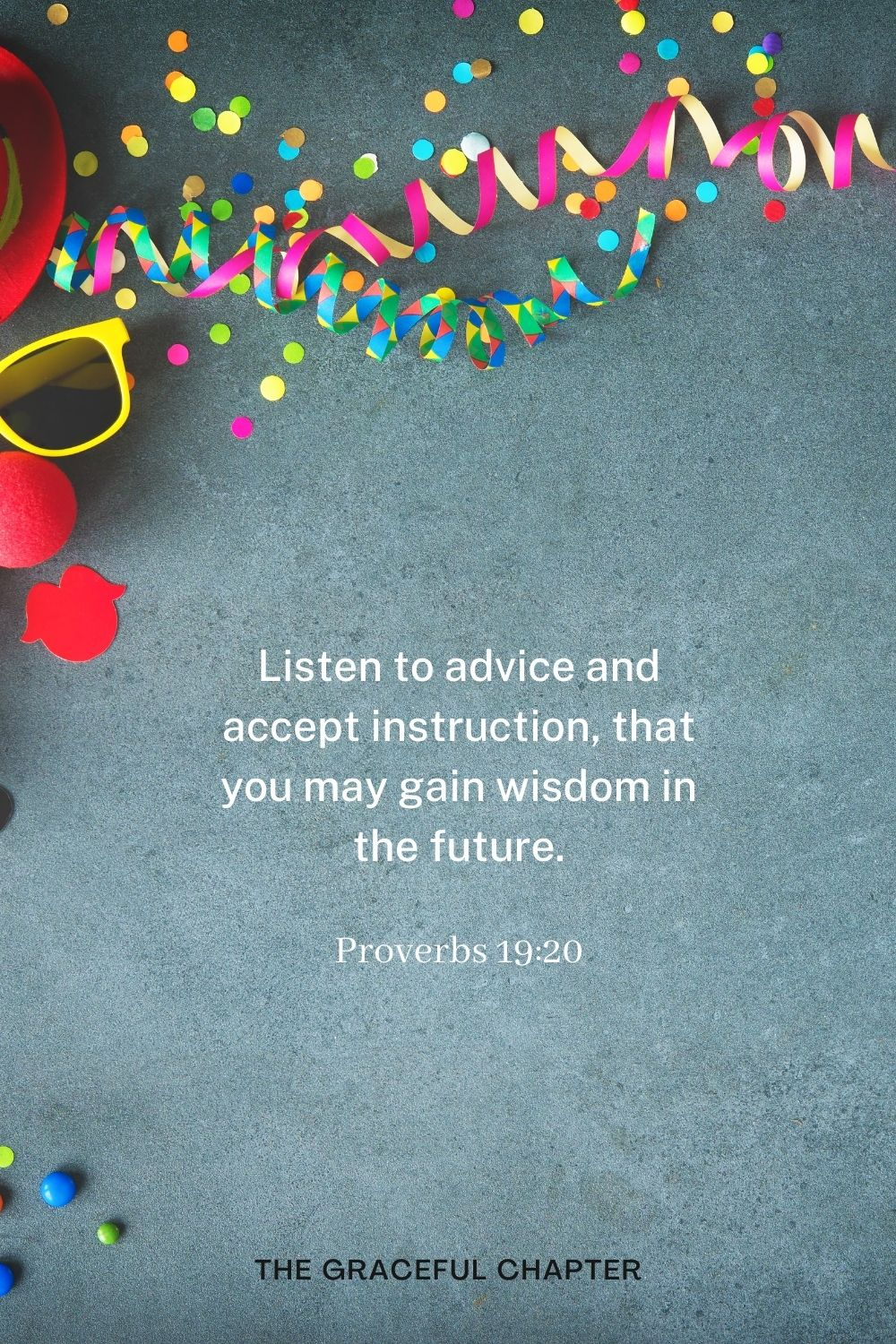 Listen to advice and accept instruction, that you may gain wisdom in the future. Proverbs 19:20