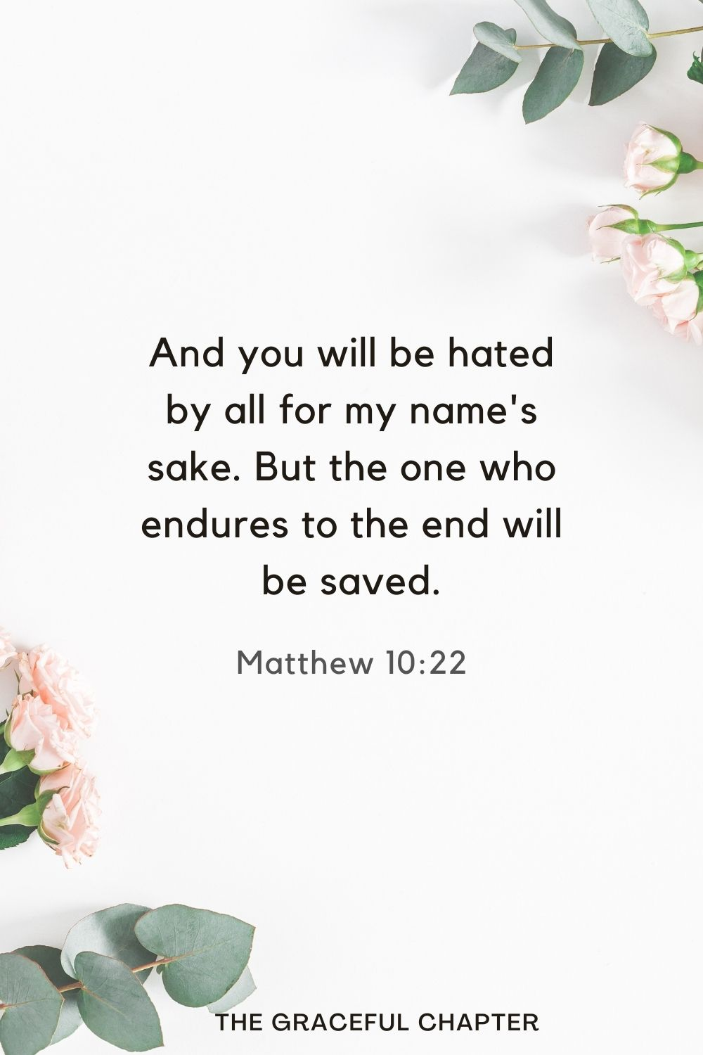And you will be hated by all for my name's sake. But the one who endures to the end will be saved. Matthew 10:22
