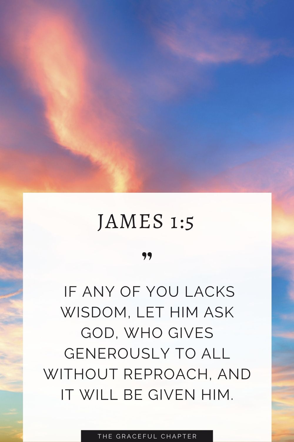If any of you lacks wisdom, let him ask God, who gives generously to all without reproach, and it will be given him. James 1:5