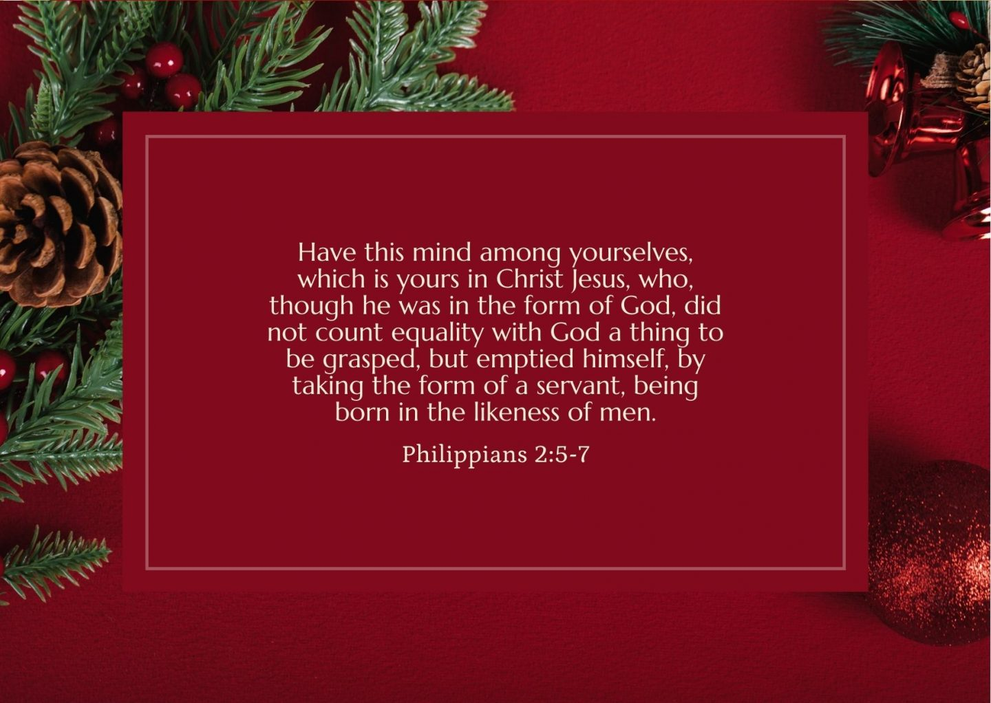 Have this mind among yourselves, which is yours in Christ Jesus,who, though he was in the form of God, did not count equality with God a thing to be grasped,but emptied himself, by taking the form of a servant, being born in the likeness of men. Philippians 2:5-7