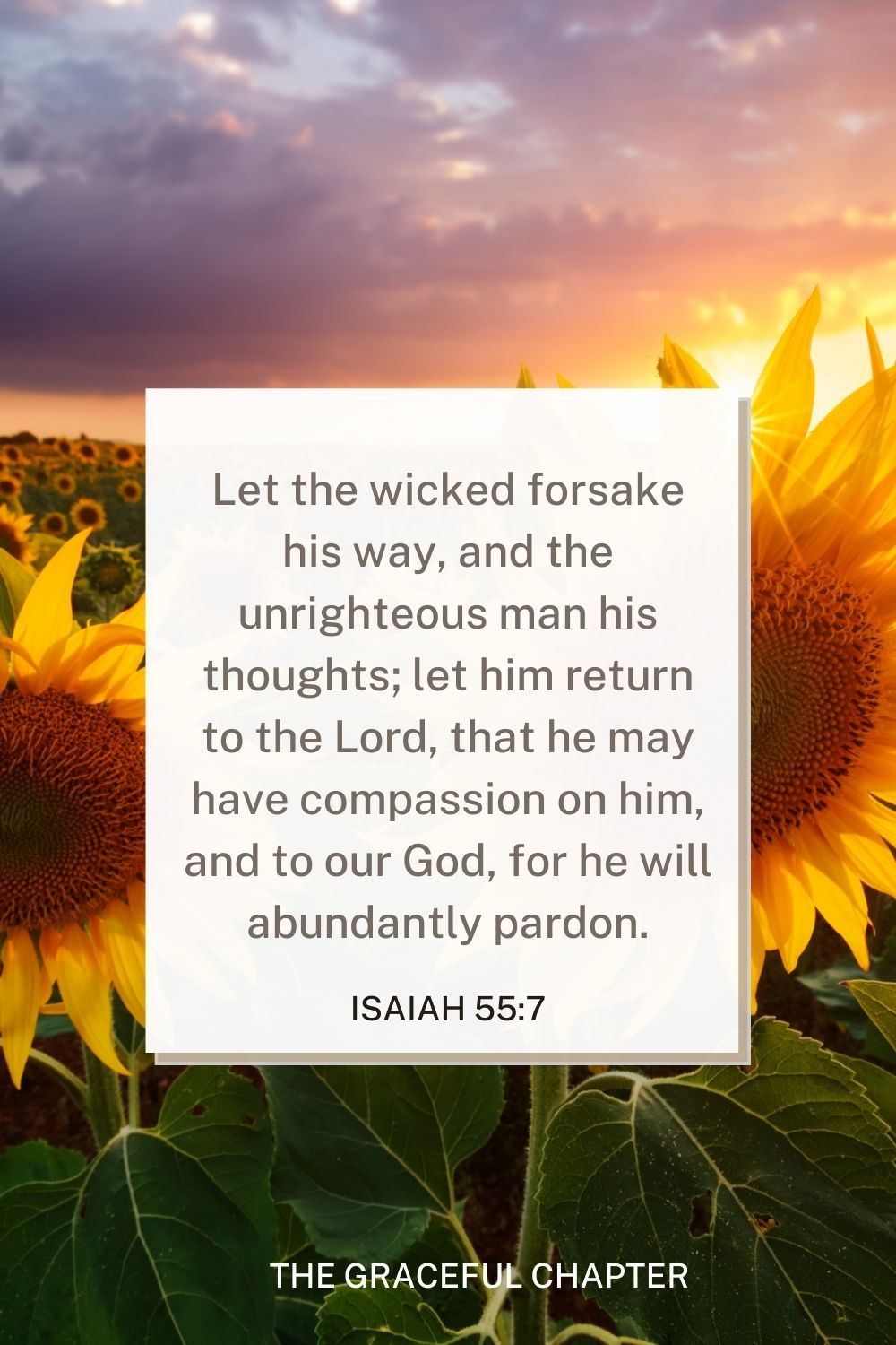 Let the wicked forsake his way, and the unrighteous man his thoughts; let him return to the Lord, that he may have compassion on him, and to our God, for he will abundantly pardon. Isaiah 55:7