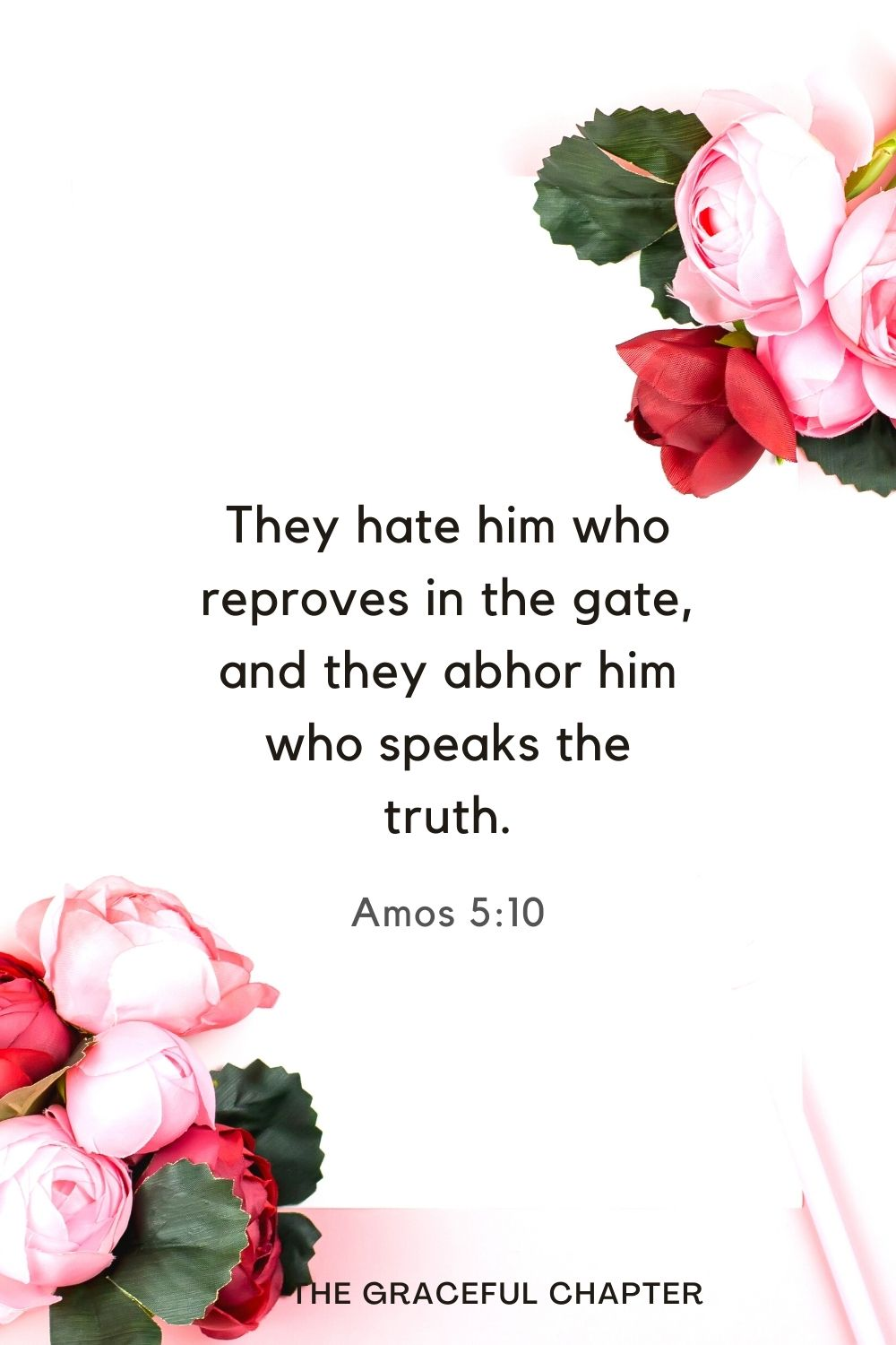 They hate him who reproves in the gate, and they abhor him who speaks the truth. Amos 5:10