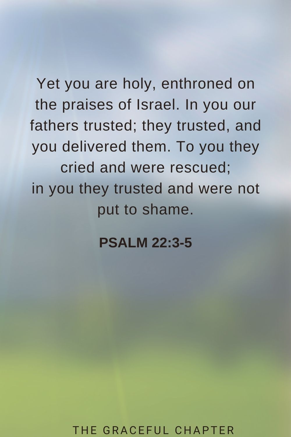 Yet you are holy, enthroned on the praises of Israel. In you our fathers trusted; they trusted, and you delivered them. To you they cried and were rescued; in you they trusted and were not put to shame. Psalm 22:3-5