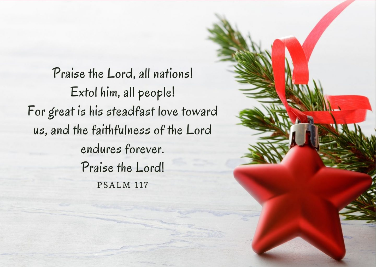 Praise the Lord, all nations! Extol him, all people! For great is his steadfast love toward us, and the faithfulness of the Lord endures forever. Praise the Lord! Psalm 117