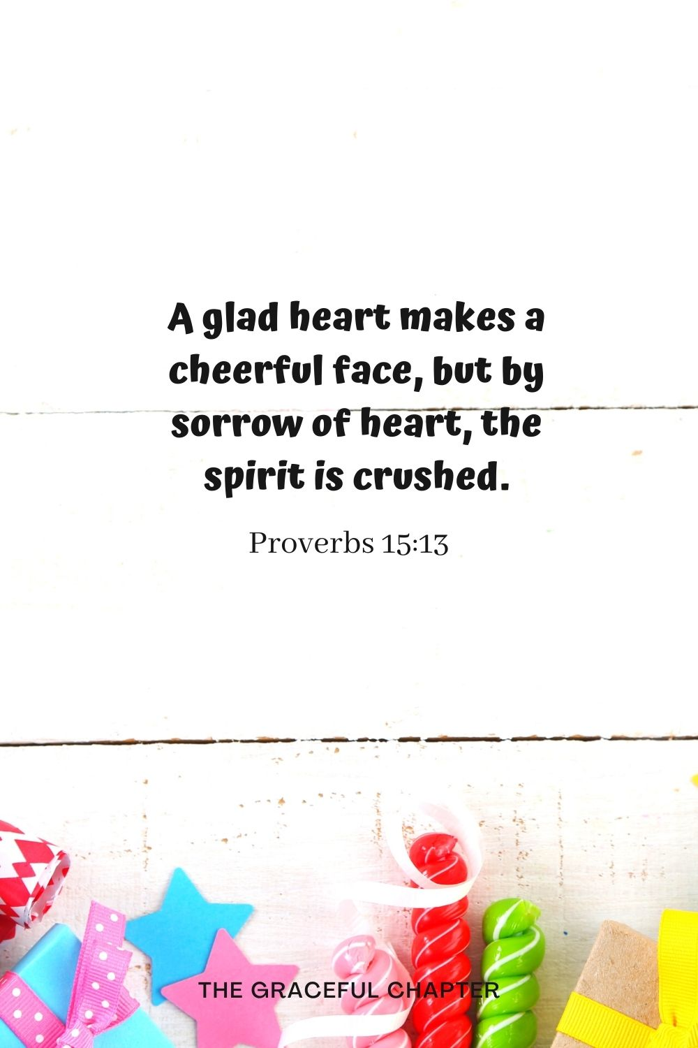 A glad heart makes a cheerful face, but by sorrow of heart, the spirit is crushed. Proverbs 15:13