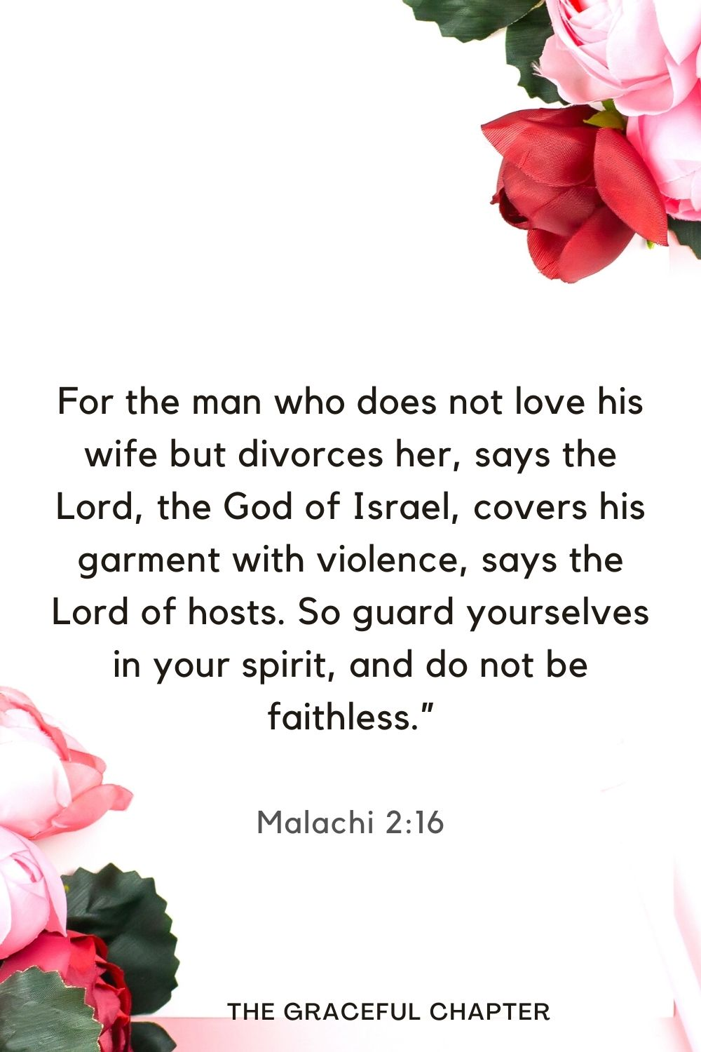 """For the man who does not love his wife but divorces her, says the Lord, the God of Israel, covers his garment with violence, says the Lord of hosts. So guard yourselves in your spirit, and do not be faithless."""" Malachi 2:16"""