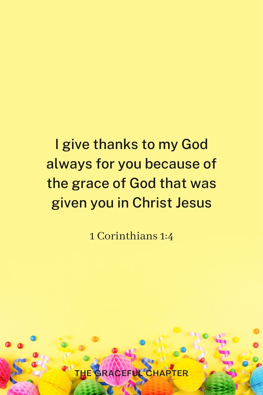 birthday bible verses - I give thanks to my God always for you because of the grace of God that was given you in Christ Jesus, 1 Corinthians 1:4