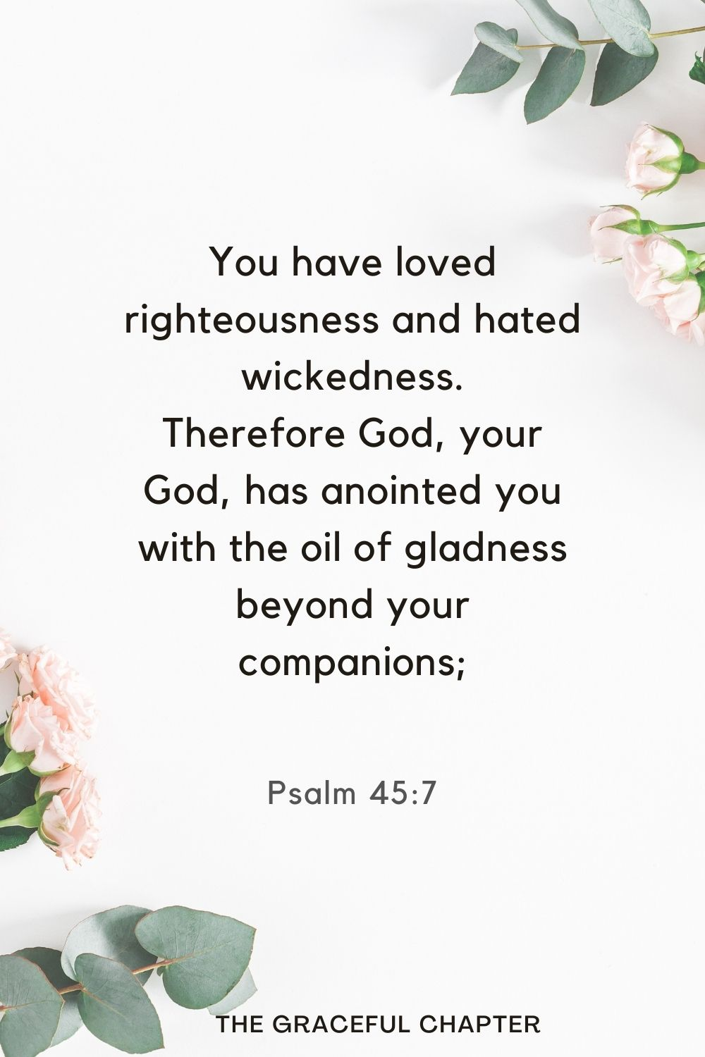 You have loved righteousness and hated wickedness. Therefore God, your God, has anointed you with the oil of gladness beyond your companions; Psalm 45:7
