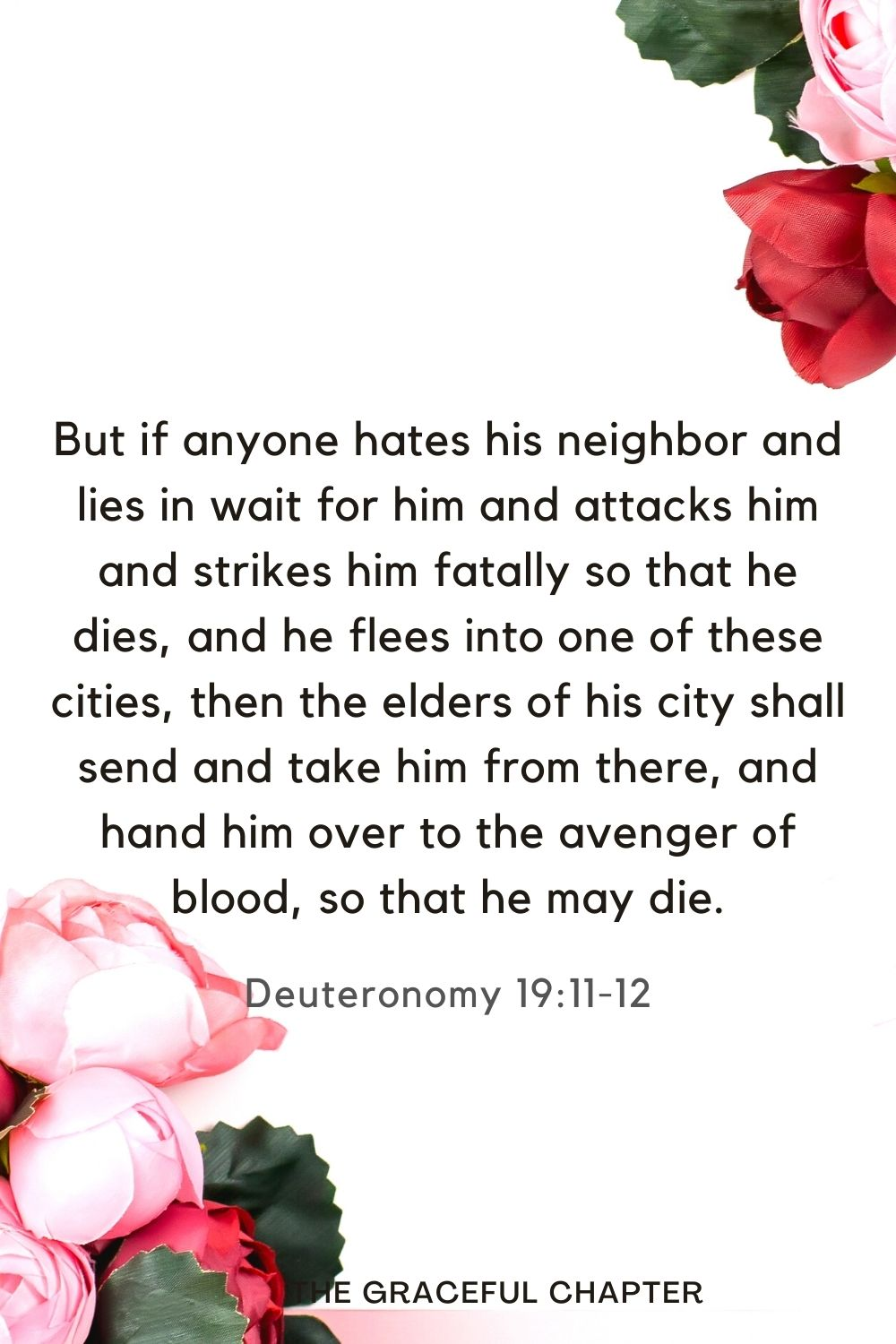 But if anyone hates his neighbor and lies in wait for him and attacks him and strikes him fatally so that he dies, and he flees into one of these cities,then the elders of his city shall send and take him from there, and hand him over to the avenger of blood, so that he may die. Deuteronomy 19:11-12