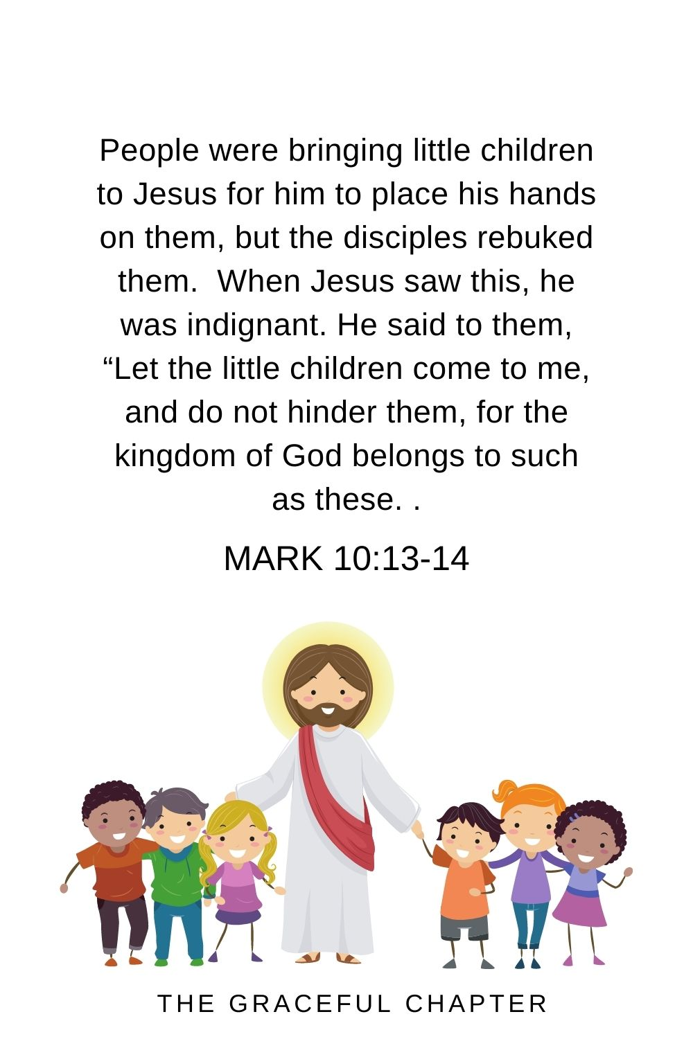 """People were bringing little children to Jesus for him to place his hands on them, but the disciples rebuked them. When Jesus saw this, he was indignant. He said to them, """"Let the little children come to me, and do not hinder them, for the kingdom of God belongs to such as these.  Mark 10:13-14"""