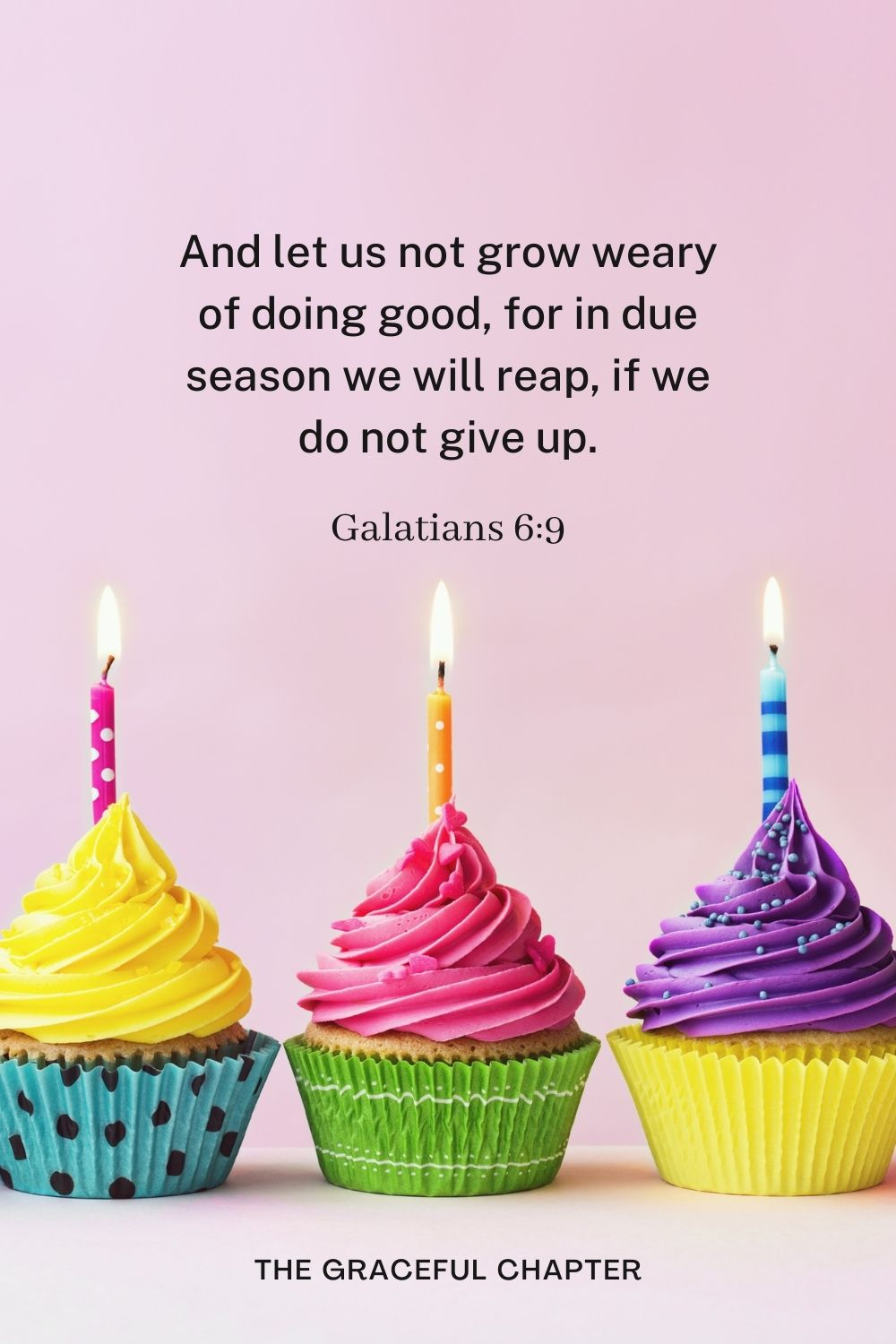 And let us not grow weary of doing good, for in due season we will reap, if we do not give up. Galatians 6:9