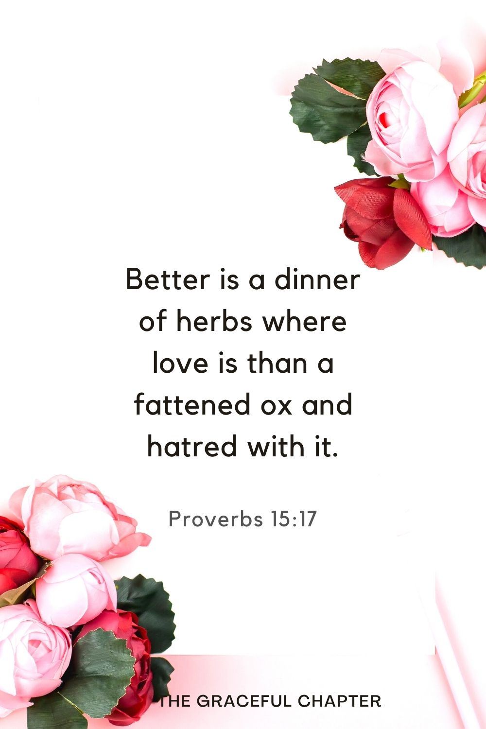 Better is a dinner of herbs where love is than a fattened ox and hatred with it. Proverbs 15:17