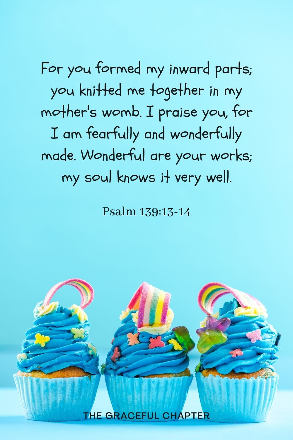 For you formed my inward parts; you knitted me together in my mother's womb.I praise you, for I am fearfully and wonderfully made. Wonderful are your works; my soul knows it very well. Psalm 139:13-14