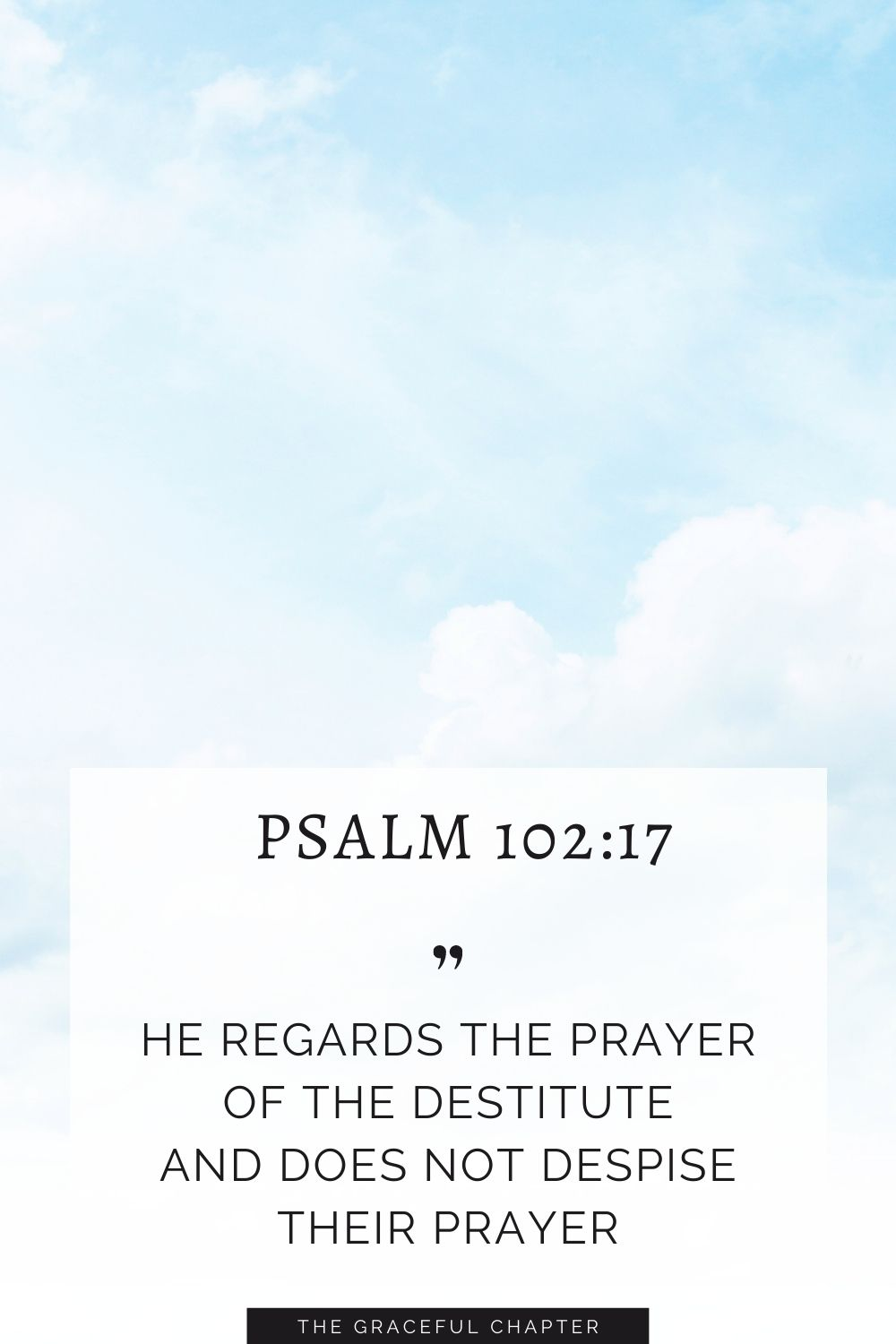 He regards the prayer of the destitute and does not despise their prayer. Psalm 102:17